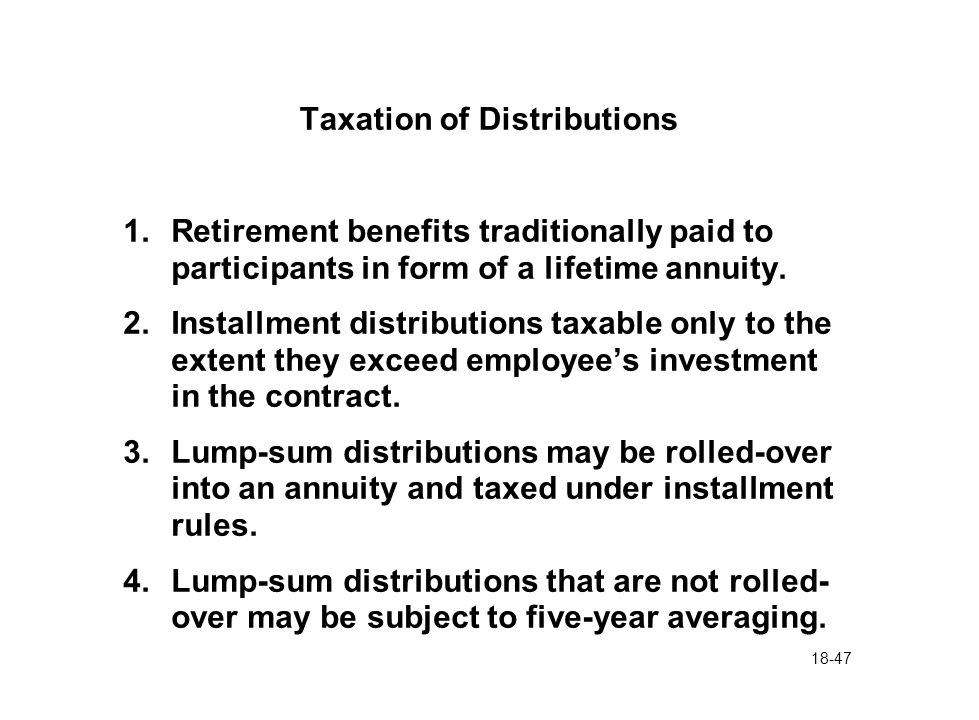 18-47 Taxation of Distributions 1.Retirement benefits traditionally paid to participants in form of a lifetime annuity. 2.Installment distributions ta