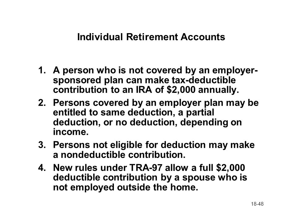 18-48 Individual Retirement Accounts 1.A person who is not covered by an employer- sponsored plan can make tax-deductible contribution to an IRA of $2