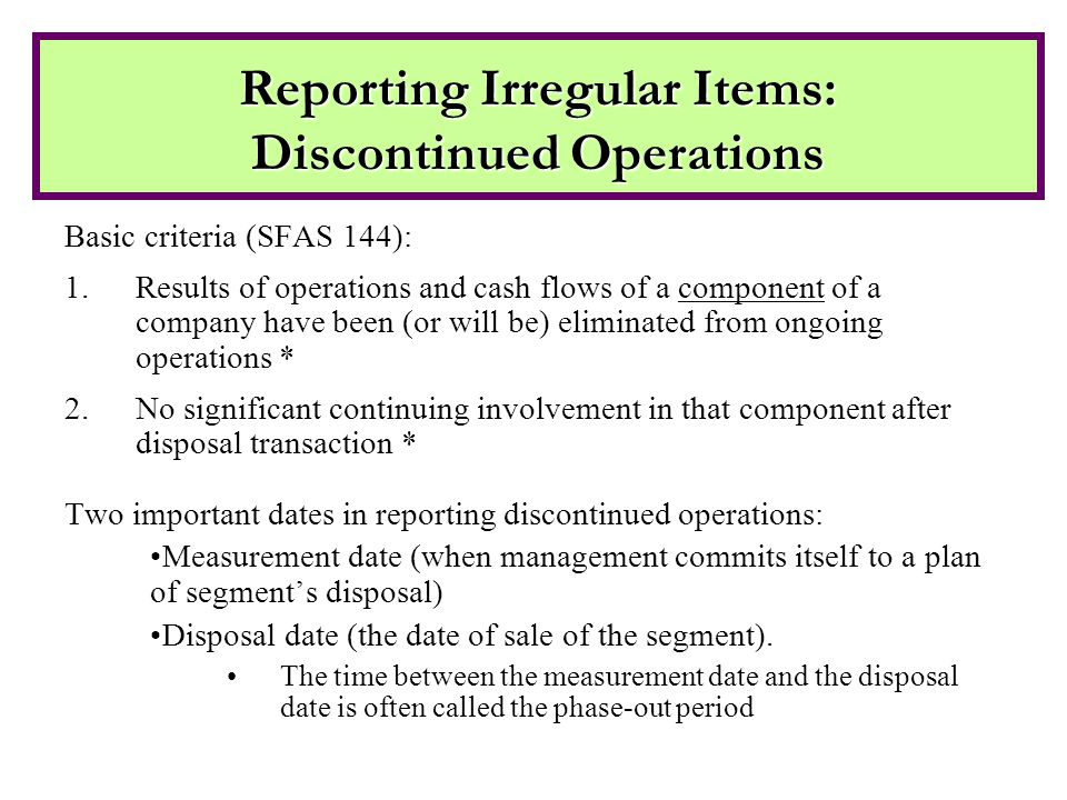 Basic criteria (SFAS 144): 1.Results of operations and cash flows of a component of a company have been (or will be) eliminated from ongoing operations * 2.No significant continuing involvement in that component after disposal transaction * Two important dates in reporting discontinued operations: Measurement date (when management commits itself to a plan of segment's disposal) Disposal date (the date of sale of the segment).