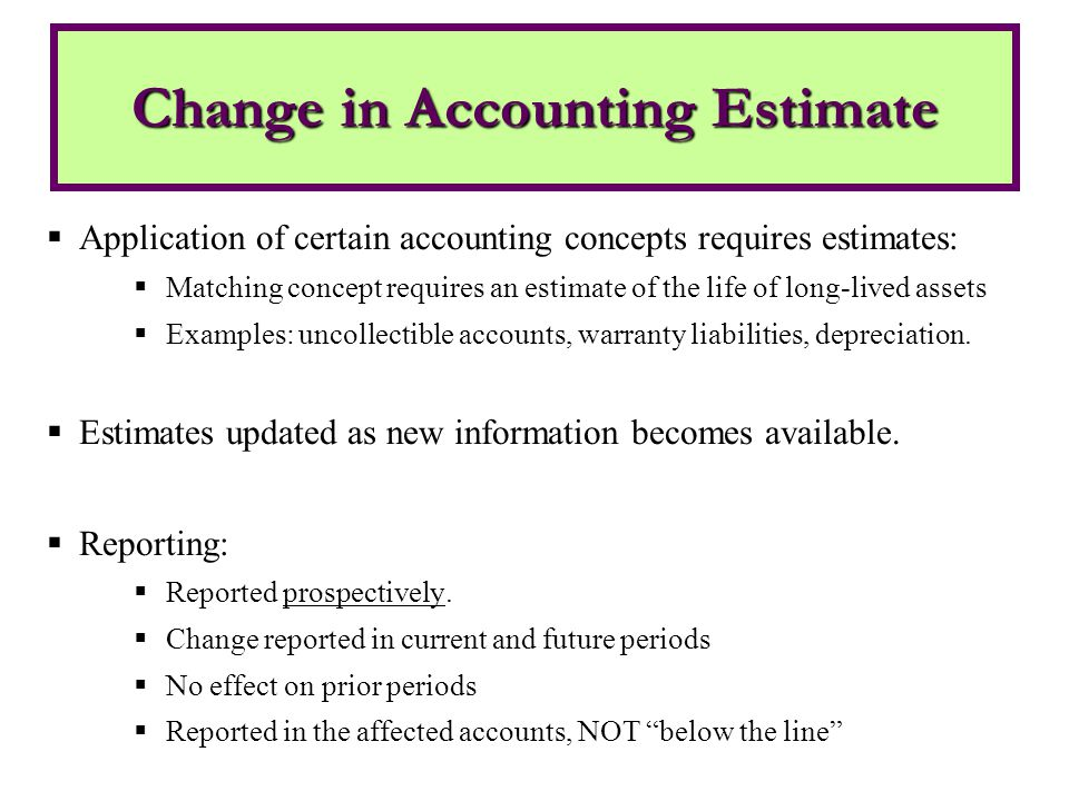  Application of certain accounting concepts requires estimates:  Matching concept requires an estimate of the life of long-lived assets  Examples: uncollectible accounts, warranty liabilities, depreciation.