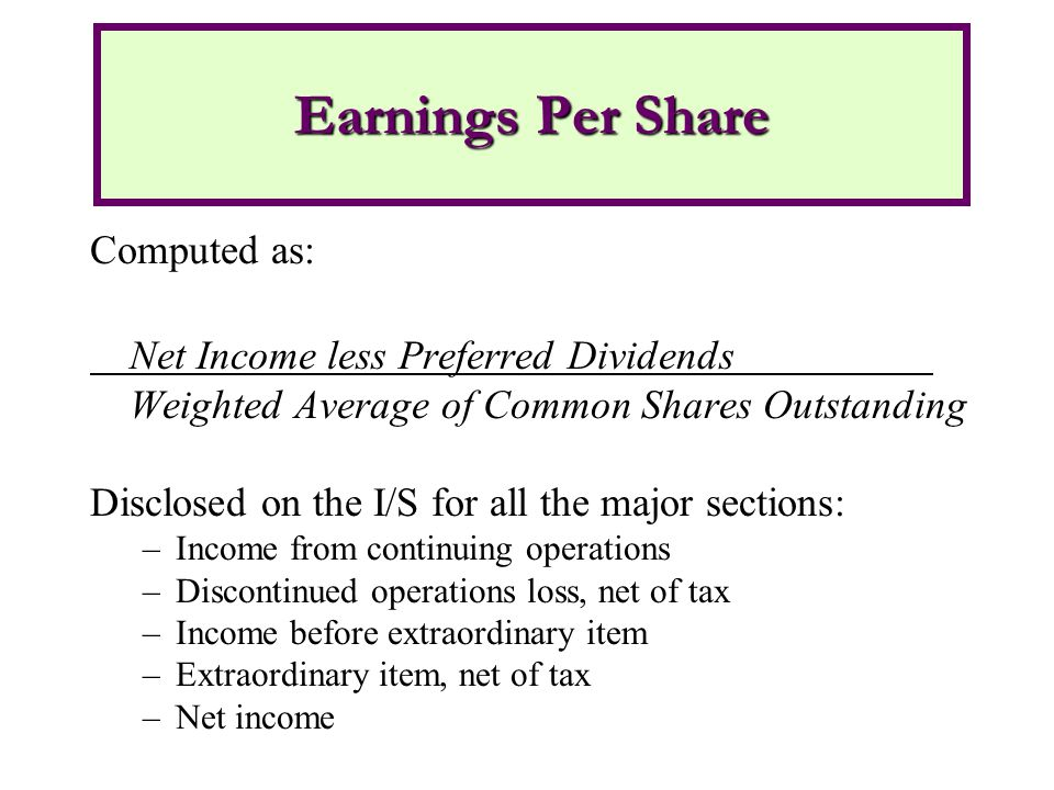 Computed as: Net Income less Preferred Dividends Weighted Average of Common Shares Outstanding Disclosed on the I/S for all the major sections: –Income from continuing operations –Discontinued operations loss, net of tax –Income before extraordinary item –Extraordinary item, net of tax –Net income Earnings Per Share