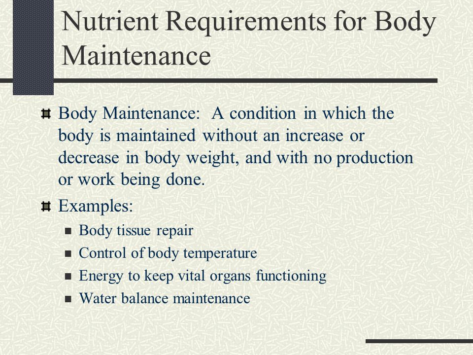 Nutrient Requirements for Body Maintenance Body Maintenance: A condition in which the body is maintained without an increase or decrease in body weight, and with no production or work being done.