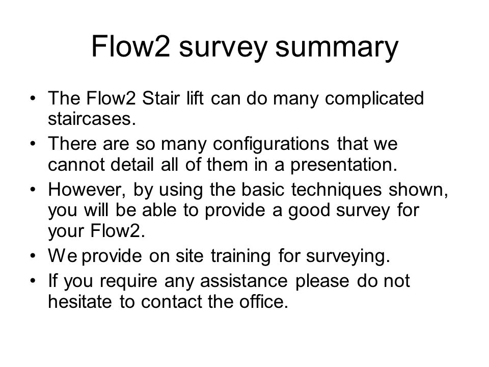 Flow2 survey summary The Flow2 Stair lift can do many complicated staircases. There are so many configurations that we cannot detail all of them in a