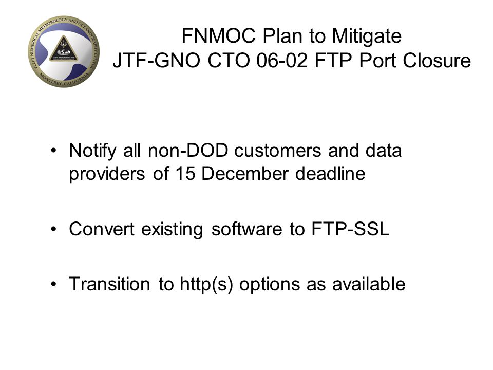 FNMOC Plan to Mitigate JTF-GNO CTO 06-02 FTP Port Closure Notify all non-DOD customers and data providers of 15 December deadline Convert existing sof