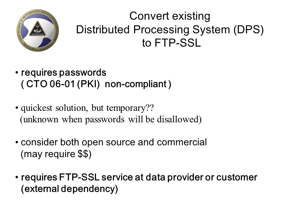 Convert existing Distributed Processing System (DPS) to FTP-SSL requires passwords ( CTO 06-01 (PKI) non-compliant ) quickest solution, but temporary?