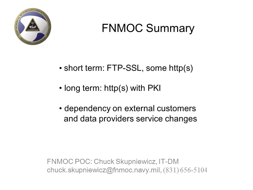 FNMOC Summary short term: FTP-SSL, some http(s) long term: http(s) with PKI dependency on external customers and data providers service changes FNMOC