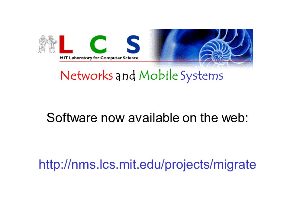 Software now available on the web: http://nms.lcs.mit.edu/projects/migrate Networks and Mobile Systems