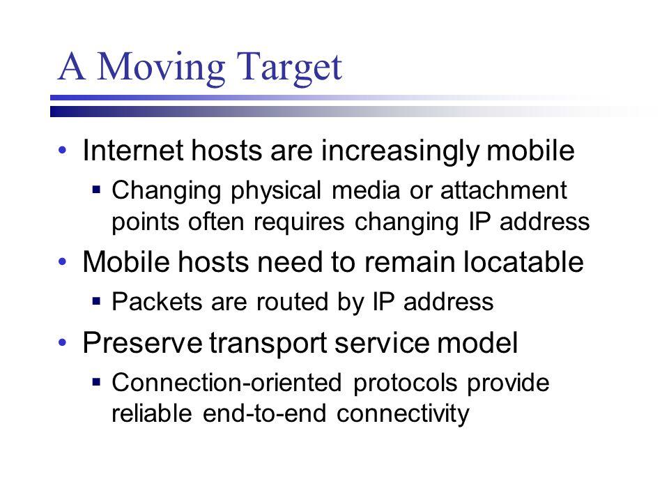 A Moving Target Internet hosts are increasingly mobile  Changing physical media or attachment points often requires changing IP address Mobile hosts