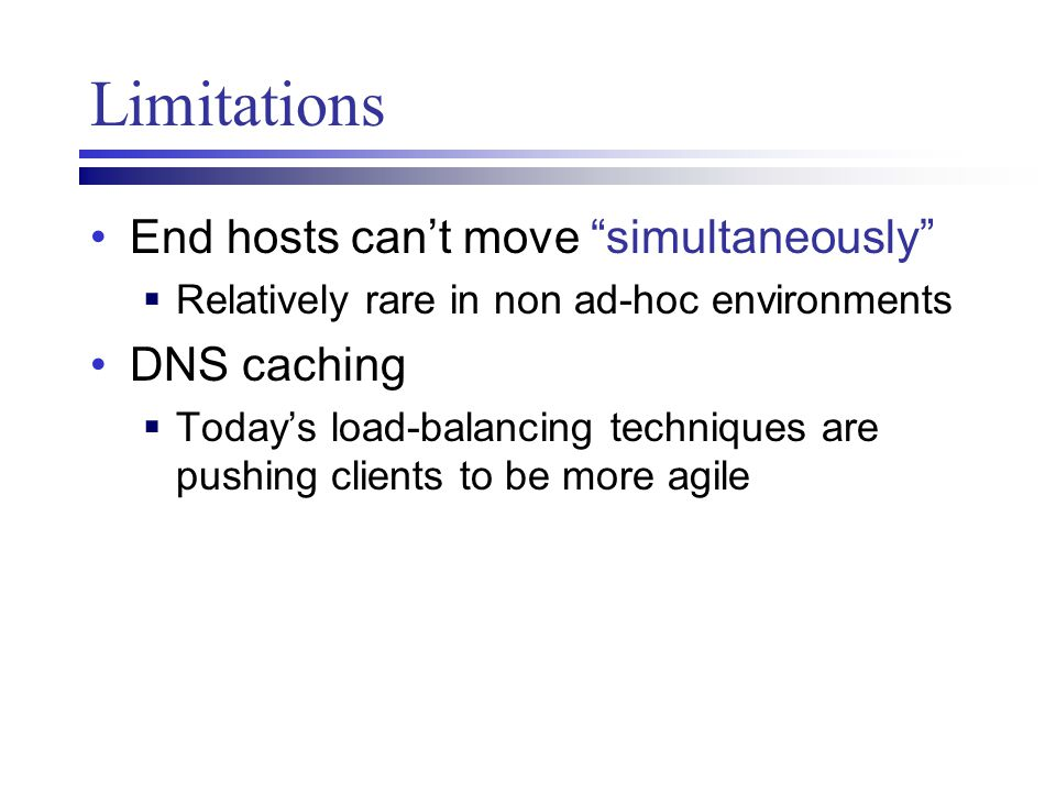 "Limitations End hosts can't move ""simultaneously""  Relatively rare in non ad-hoc environments DNS caching  Today's load-balancing techniques are pus"
