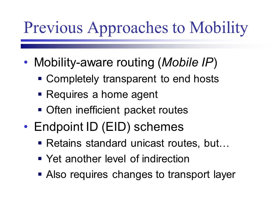 Previous Approaches to Mobility Mobility-aware routing (Mobile IP)  Completely transparent to end hosts  Requires a home agent  Often inefficient p
