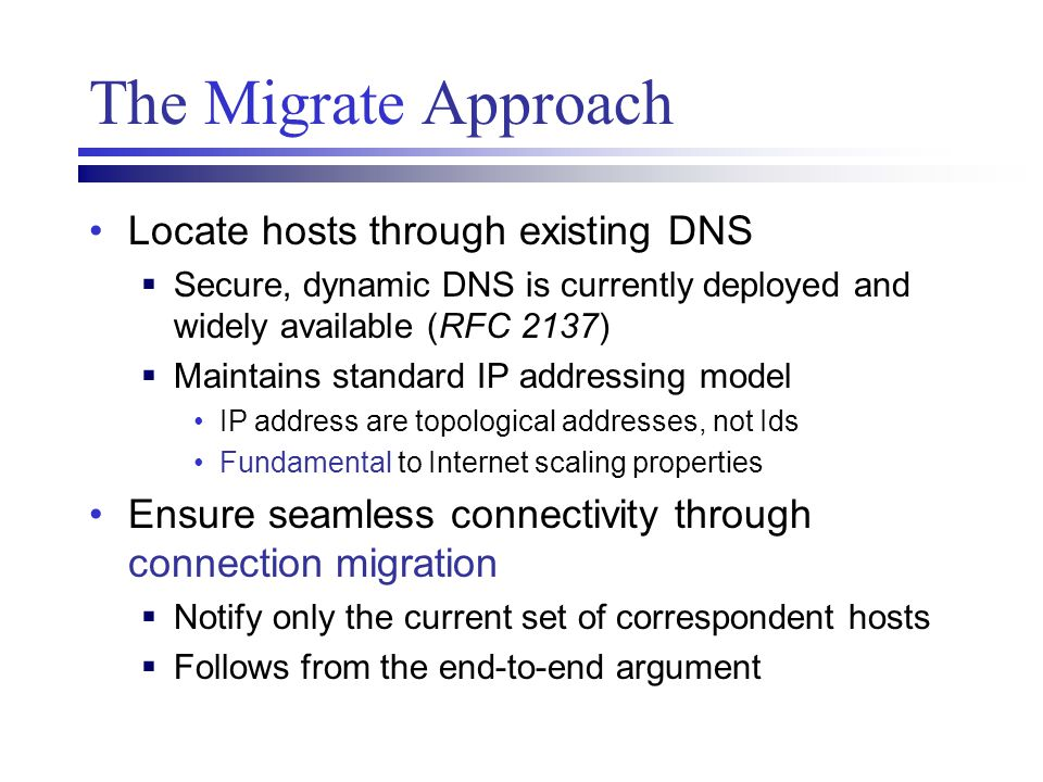 The Migrate Approach Locate hosts through existing DNS  Secure, dynamic DNS is currently deployed and widely available (RFC 2137)  Maintains standar
