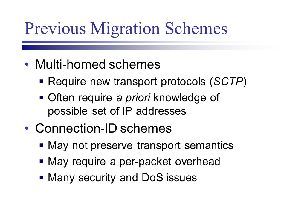 Previous Migration Schemes Multi-homed schemes  Require new transport protocols (SCTP)  Often require a priori knowledge of possible set of IP addre