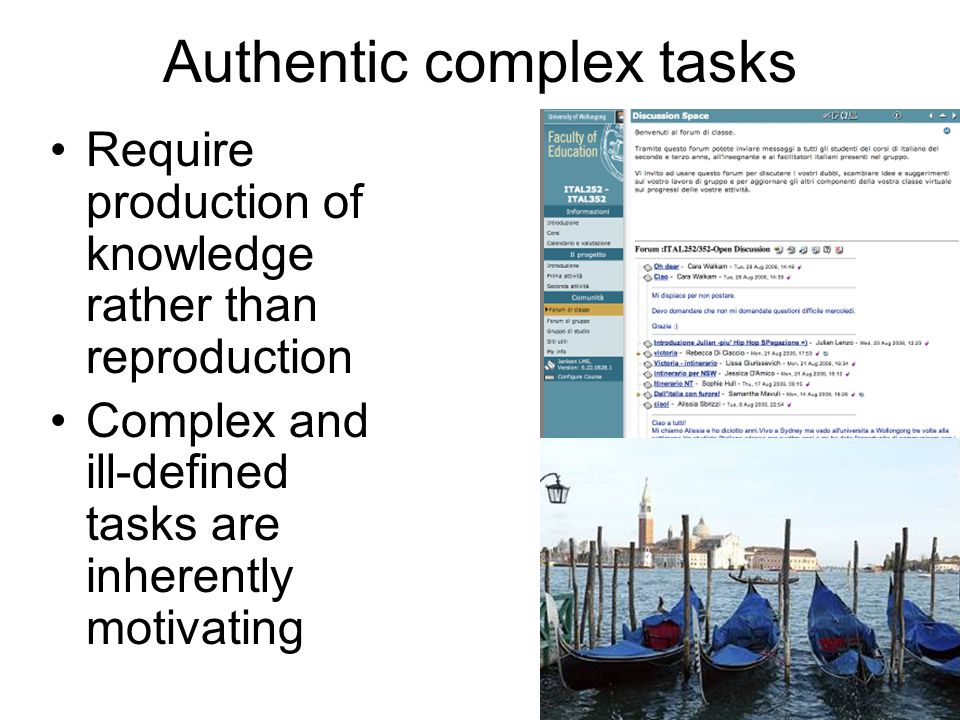 17 Authentic complex tasks Require production of knowledge rather than reproduction Complex and ill-defined tasks are inherently motivating