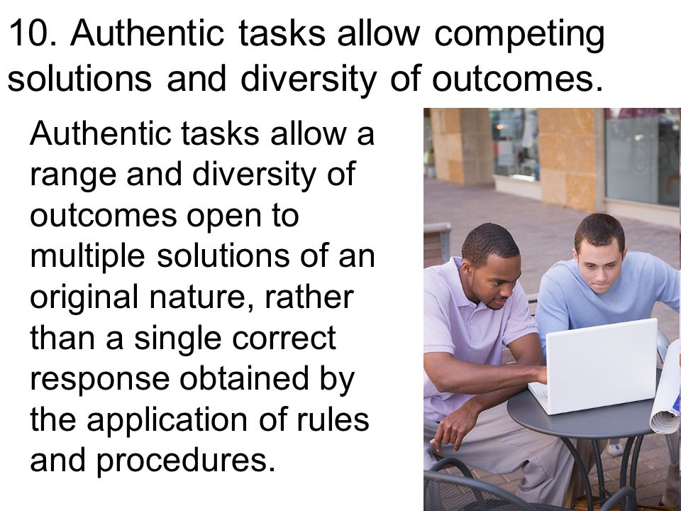 33 Authentic tasks allow a range and diversity of outcomes open to multiple solutions of an original nature, rather than a single correct response obtained by the application of rules and procedures.