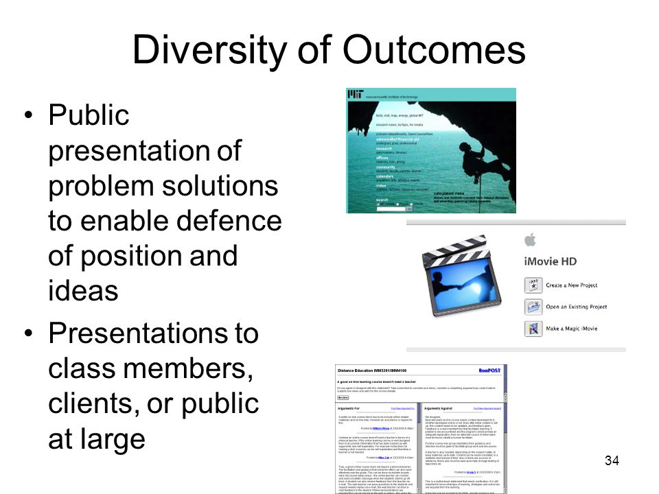 34 Diversity of Outcomes Public presentation of problem solutions to enable defence of position and ideas Presentations to class members, clients, or public at large