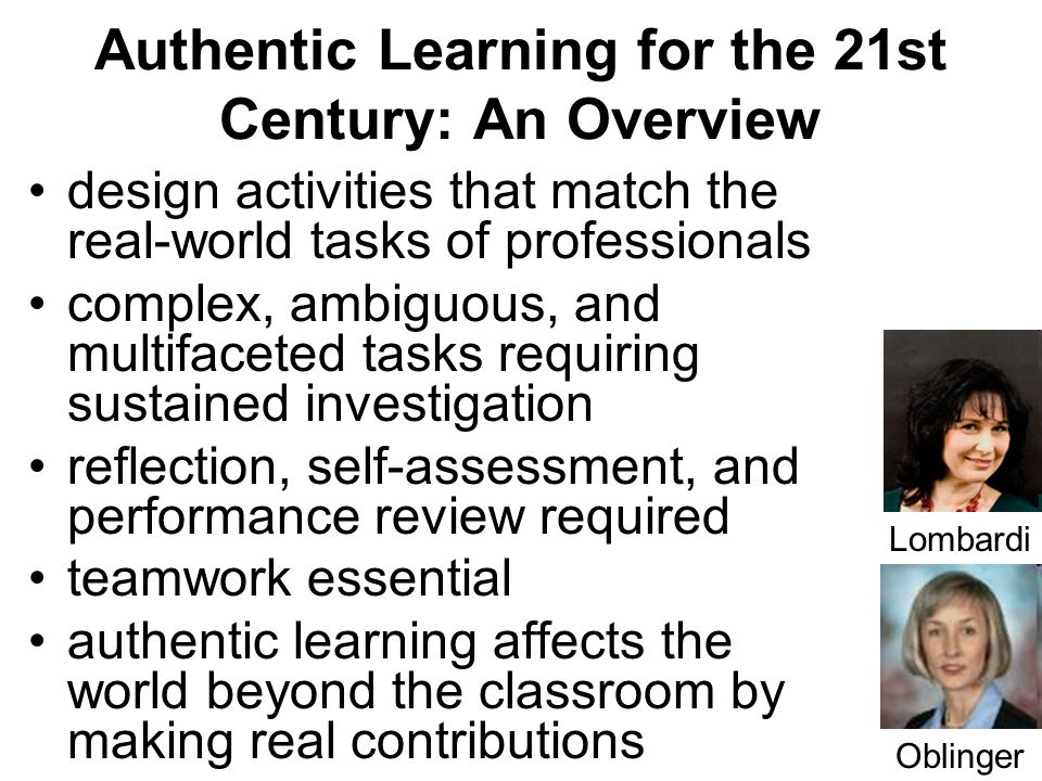 9 Authentic Learning for the 21st Century: An Overview design activities that match the real-world tasks of professionals complex, ambiguous, and multifaceted tasks requiring sustained investigation reflection, self-assessment, and performance review required teamwork essential authentic learning affects the world beyond the classroom by making real contributions Lombardi Oblinger
