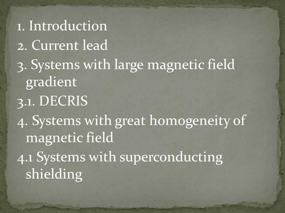 1. Introduction 2. Current lead 3. Systems with large magnetic field gradient 3.1. DECRIS 4. Systems with great homogeneity of magnetic field 4.1 Syst