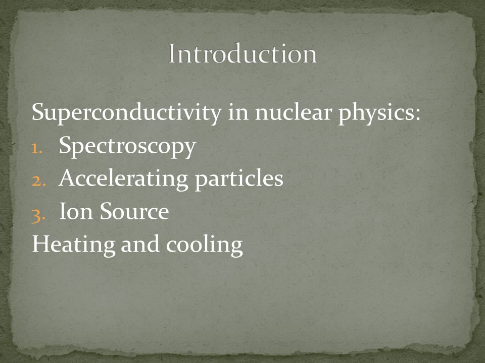 Superconductivity in nuclear physics: 1. Spectroscopy 2. Accelerating particles 3. Ion Source Heating and cooling
