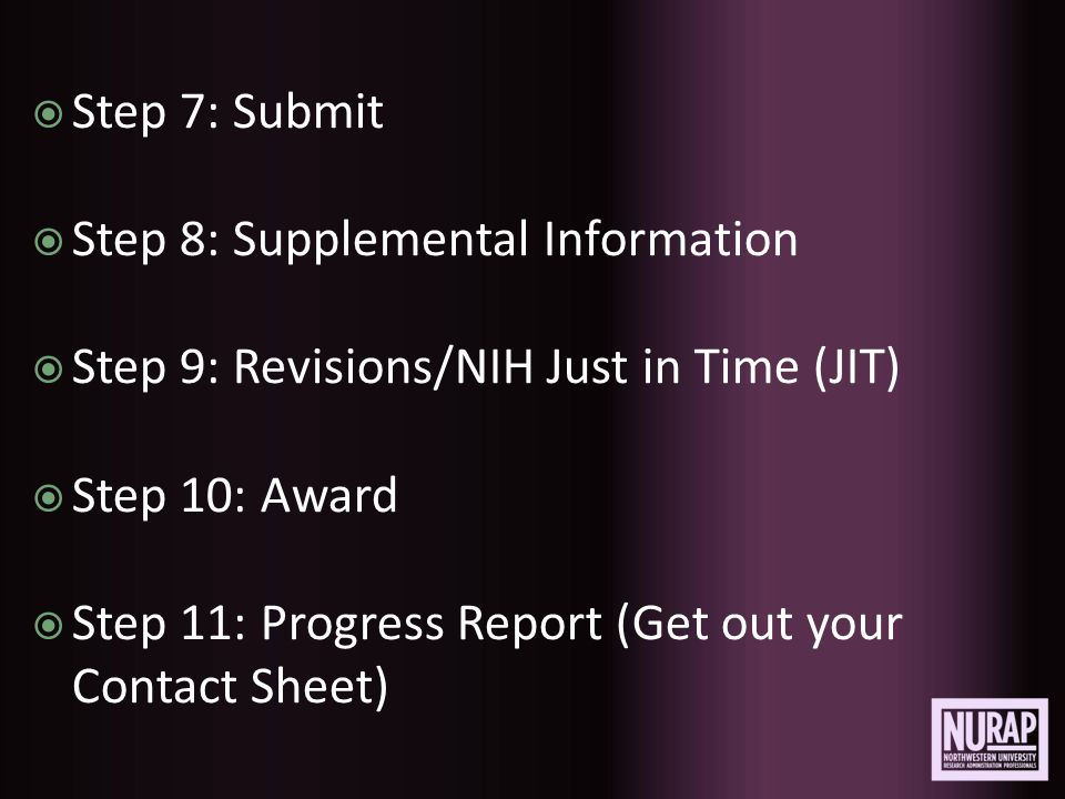  Step 7: Submit  Step 8: Supplemental Information  Step 9: Revisions/NIH Just in Time (JIT)  Step 10: Award  Step 11: Progress Report (Get out your Contact Sheet)