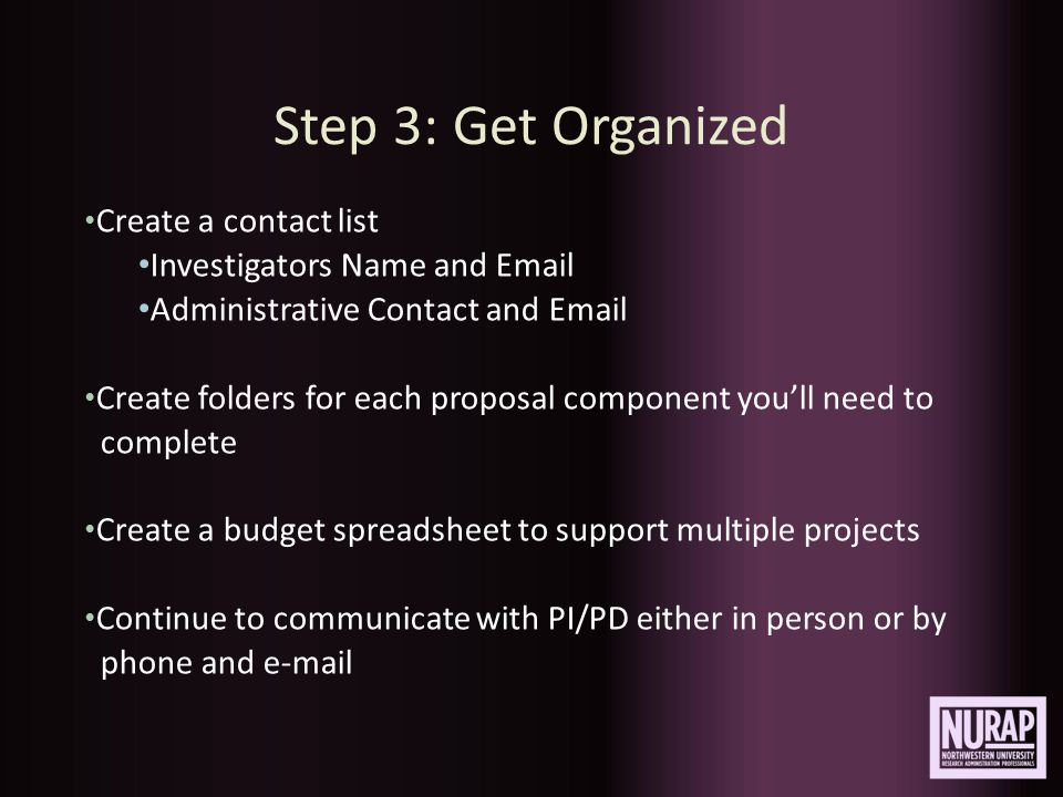 Step 3: Get Organized Create a contact list Investigators Name and Email Administrative Contact and Email Create folders for each proposal component you'll need to complete Create a budget spreadsheet to support multiple projects Continue to communicate with PI/PD either in person or by phone and e-mail