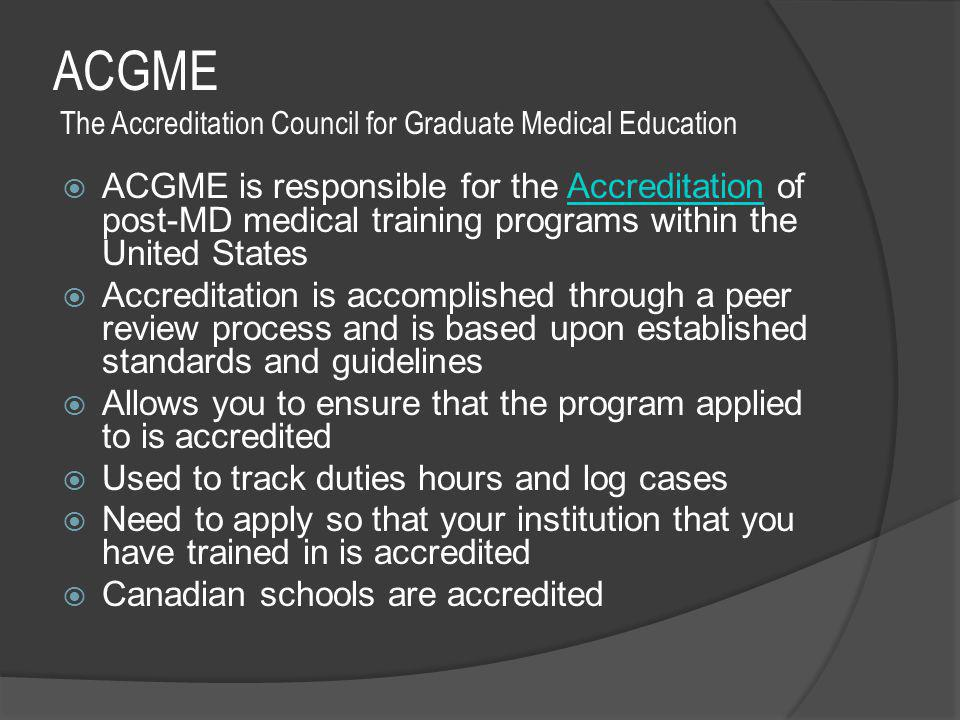 ACGME The Accreditation Council for Graduate Medical Education  ACGME is responsible for the Accreditation of post-MD medical training programs within the United StatesAccreditation  Accreditation is accomplished through a peer review process and is based upon established standards and guidelines  Allows you to ensure that the program applied to is accredited  Used to track duties hours and log cases  Need to apply so that your institution that you have trained in is accredited  Canadian schools are accredited