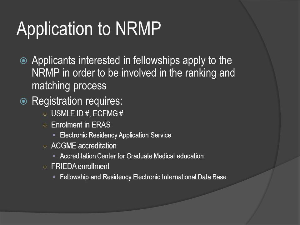 Application to NRMP  Applicants interested in fellowships apply to the NRMP in order to be involved in the ranking and matching process  Registration requires: ○ USMLE ID #, ECFMG # ○ Enrolment in ERAS Electronic Residency Application Service ○ ACGME accreditation Accreditation Center for Graduate Medical education ○ FRIEDA enrollment Fellowship and Residency Electronic International Data Base