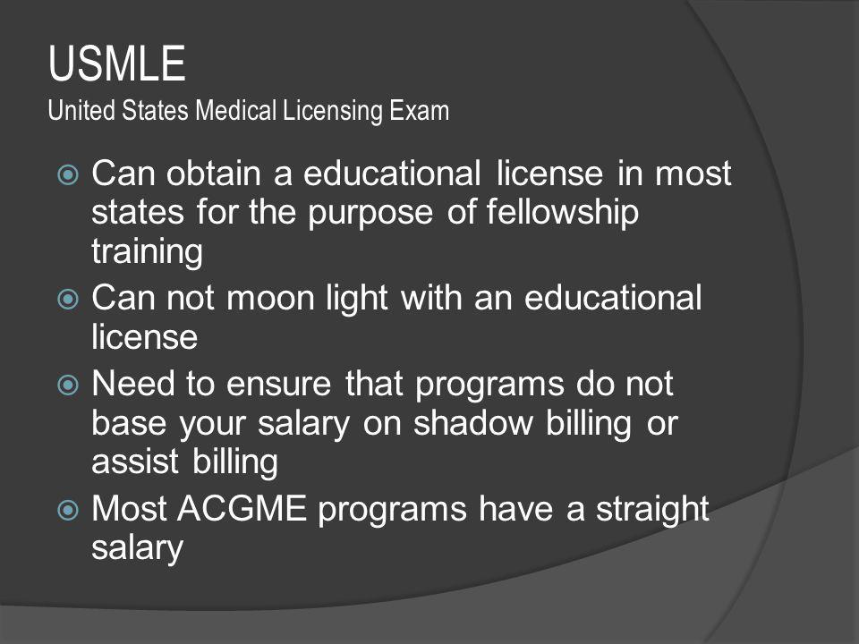 USMLE United States Medical Licensing Exam  Can obtain a educational license in most states for the purpose of fellowship training  Can not moon light with an educational license  Need to ensure that programs do not base your salary on shadow billing or assist billing  Most ACGME programs have a straight salary