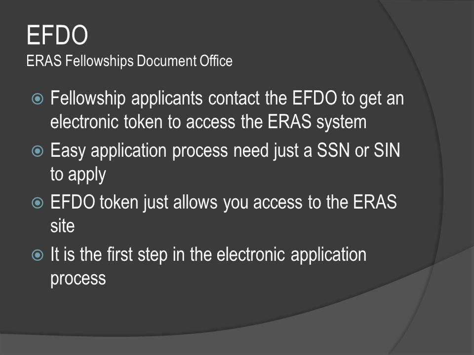 EFDO ERAS Fellowships Document Office  Fellowship applicants contact the EFDO to get an electronic token to access the ERAS system  Easy application process need just a SSN or SIN to apply  EFDO token just allows you access to the ERAS site  It is the first step in the electronic application process