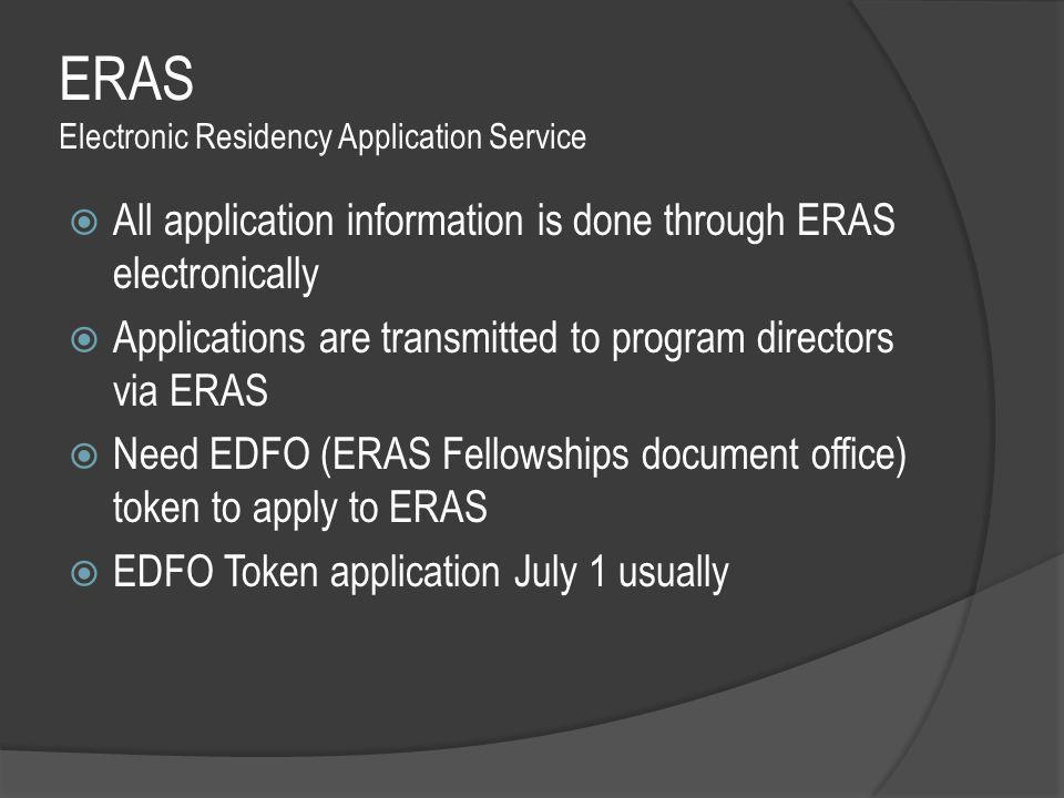ERAS Electronic Residency Application Service  All application information is done through ERAS electronically  Applications are transmitted to program directors via ERAS  Need EDFO (ERAS Fellowships document office) token to apply to ERAS  EDFO Token application July 1 usually