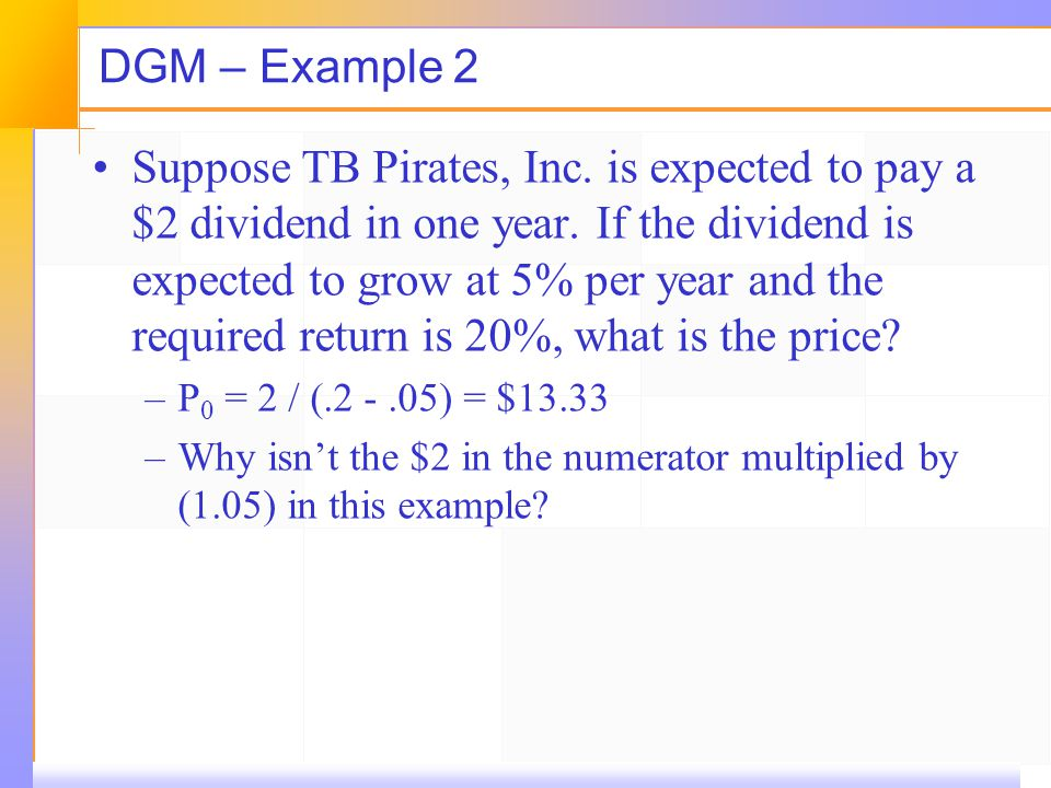 DGM – Example 2 Suppose TB Pirates, Inc. is expected to pay a $2 dividend in one year. If the dividend is expected to grow at 5% per year and the requ