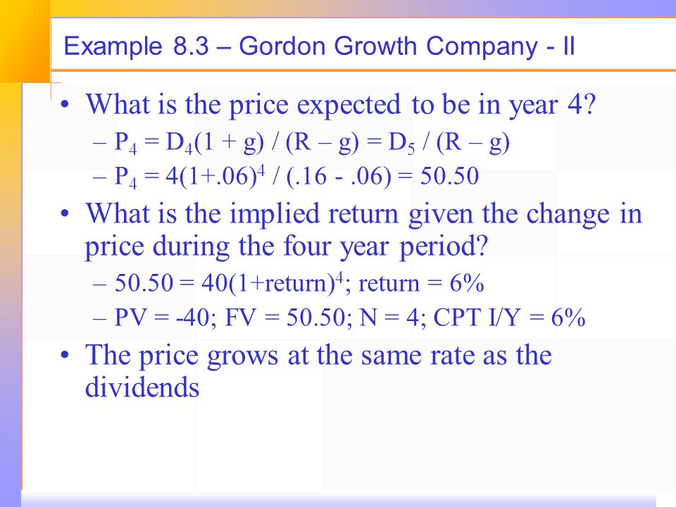 Example 8.3 – Gordon Growth Company - II What is the price expected to be in year 4? –P 4 = D 4 (1 + g) / (R – g) = D 5 / (R – g) –P 4 = 4(1+.06) 4 /