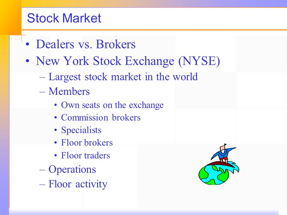 Stock Market Dealers vs. Brokers New York Stock Exchange (NYSE) –Largest stock market in the world –Members Own seats on the exchange Commission broke