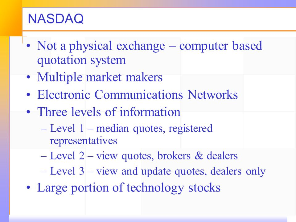NASDAQ Not a physical exchange – computer based quotation system Multiple market makers Electronic Communications Networks Three levels of information