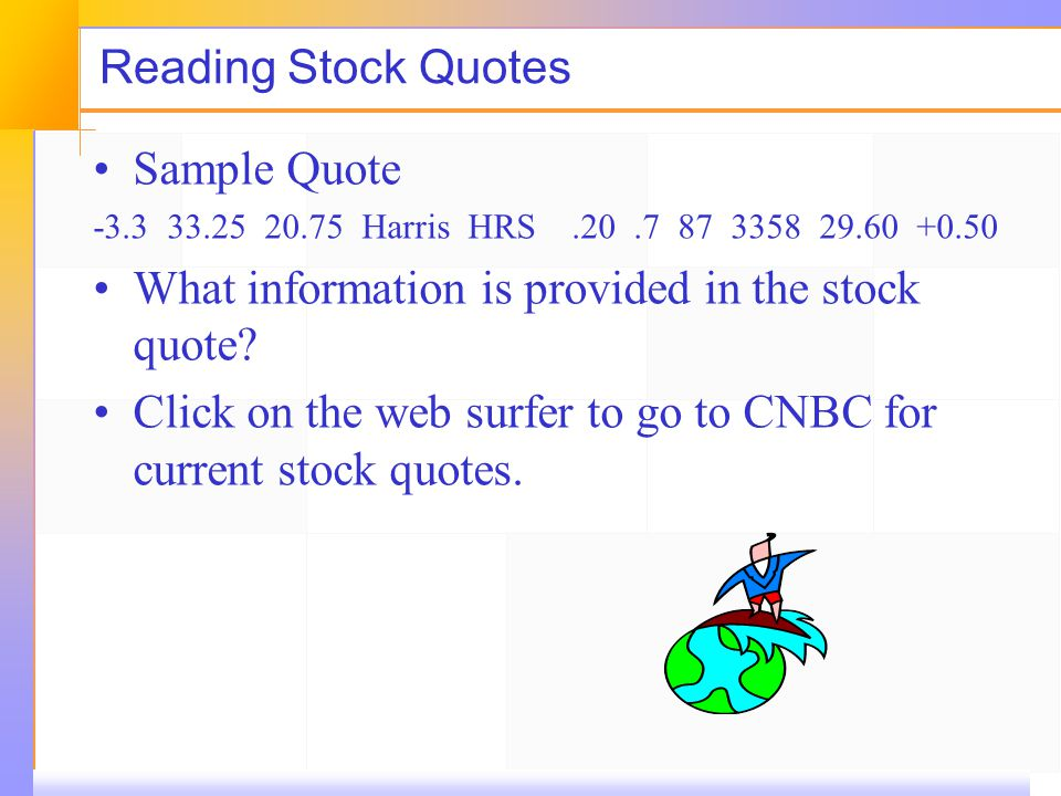 Reading Stock Quotes Sample Quote -3.3 33.25 20.75 Harris HRS.20.7 87 3358 29.60 +0.50 What information is provided in the stock quote? Click on the w