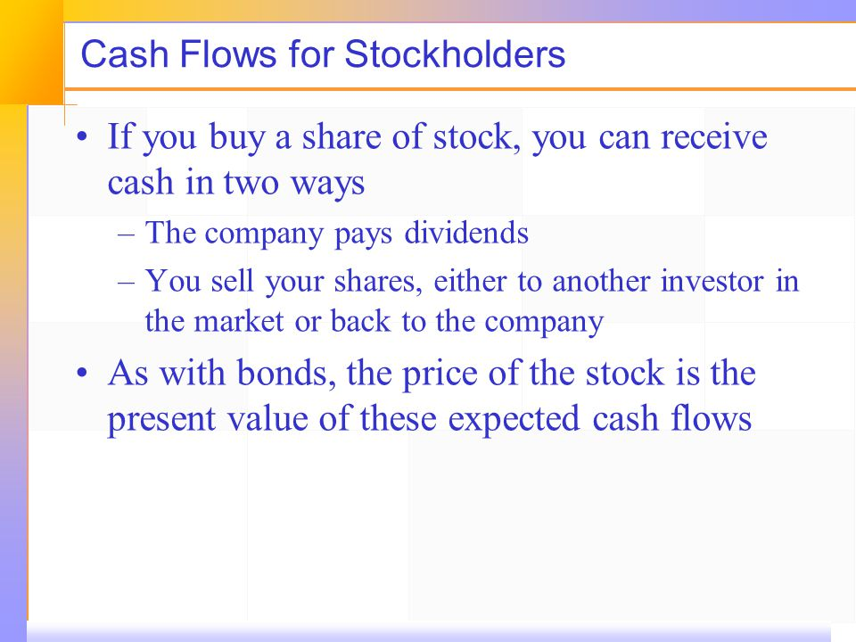 Cash Flows for Stockholders If you buy a share of stock, you can receive cash in two ways –The company pays dividends –You sell your shares, either to