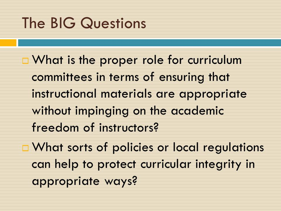 The BIG Questions  What is the proper role for curriculum committees in terms of ensuring that instructional materials are appropriate without impinging on the academic freedom of instructors.
