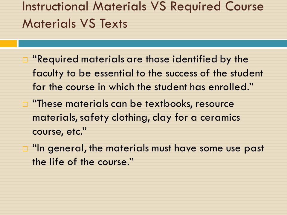 Instructional Materials VS Required Course Materials VS Texts  Required materials are those identified by the faculty to be essential to the success of the student for the course in which the student has enrolled.  These materials can be textbooks, resource materials, safety clothing, clay for a ceramics course, etc.  In general, the materials must have some use past the life of the course.