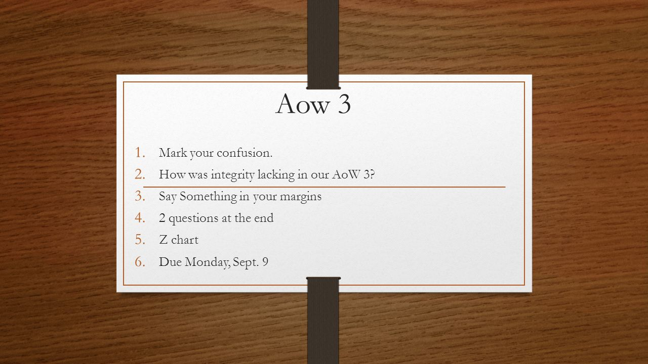Aow 3 1. Mark your confusion. 2. How was integrity lacking in our AoW 3? 3. Say Something in your margins 4. 2 questions at the end 5. Z chart 6. Due