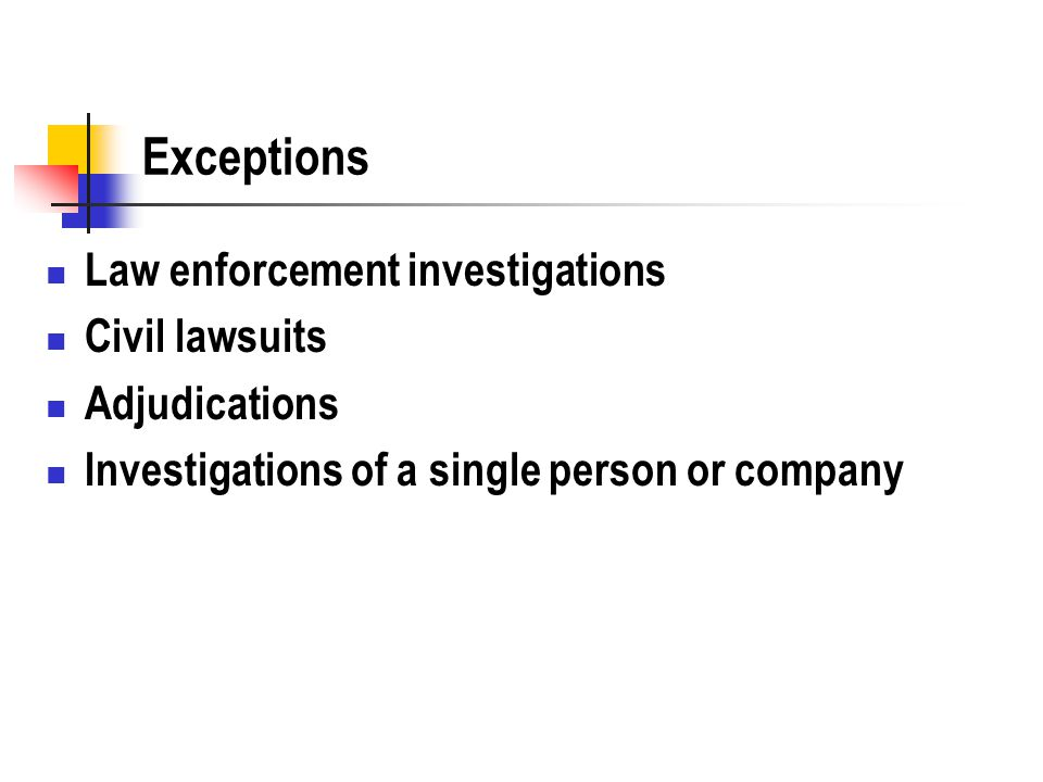 Exceptions Law enforcement investigations Civil lawsuits Adjudications Investigations of a single person or company