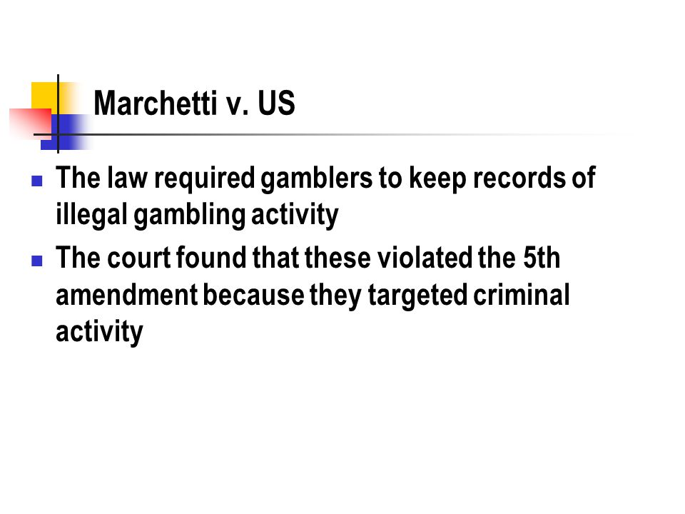 Marchetti v. US The law required gamblers to keep records of illegal gambling activity The court found that these violated the 5th amendment because t