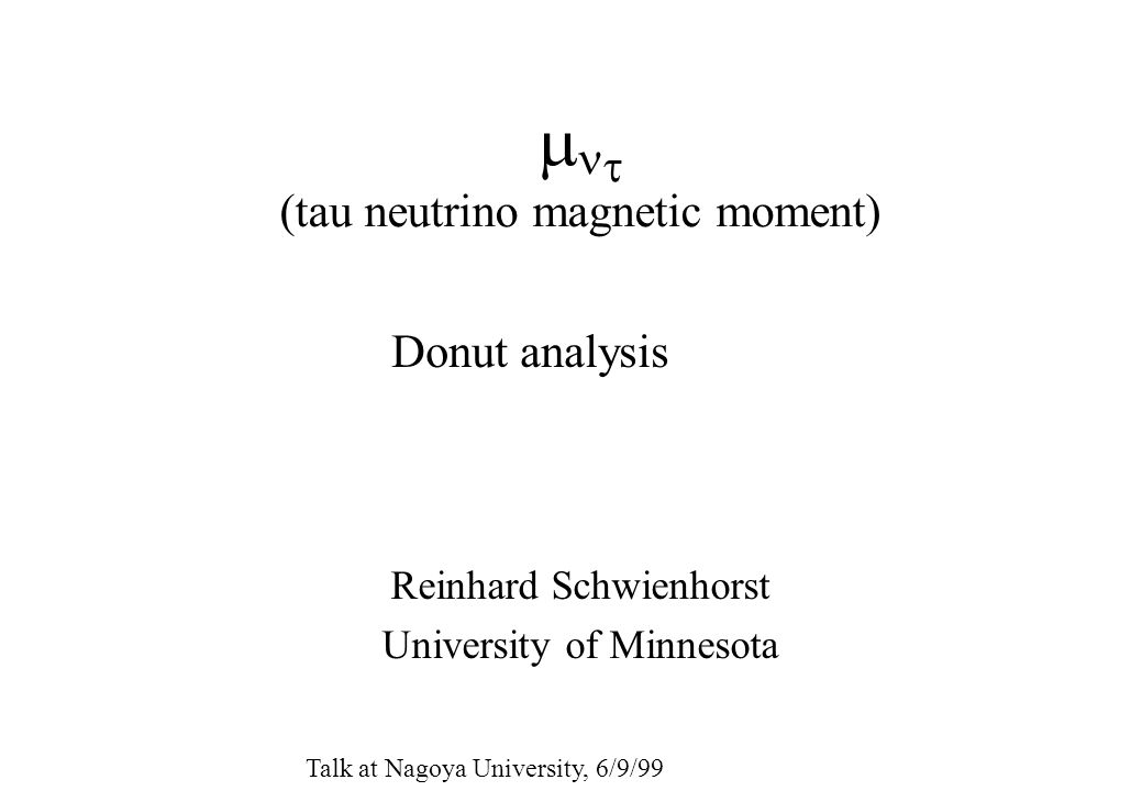   (tau neutrino magnetic moment) Reinhard Schwienhorst University of Minnesota Donut analysis Talk at Nagoya University, 6/9/99