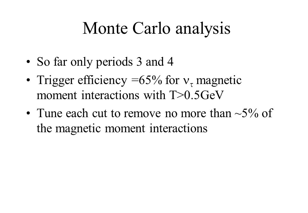 Monte Carlo analysis So far only periods 3 and 4 Trigger efficiency =65% for  magnetic moment interactions with T>0.5GeV Tune each cut to remove no more than ~5% of the magnetic moment interactions