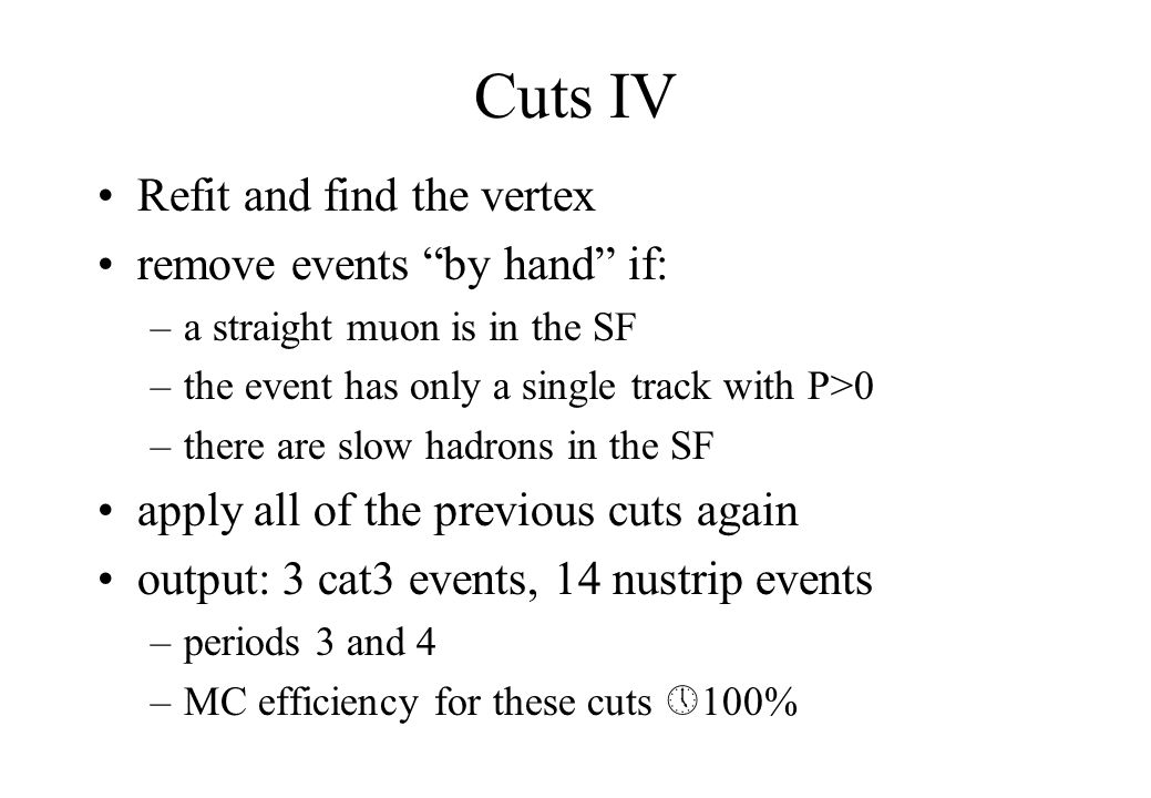 Cuts IV Refit and find the vertex remove events by hand if: –a straight muon is in the SF –the event has only a single track with P>0 –there are slow hadrons in the SF apply all of the previous cuts again output: 3 cat3 events, 14 nustrip events –periods 3 and 4 –MC efficiency for these cuts  100%