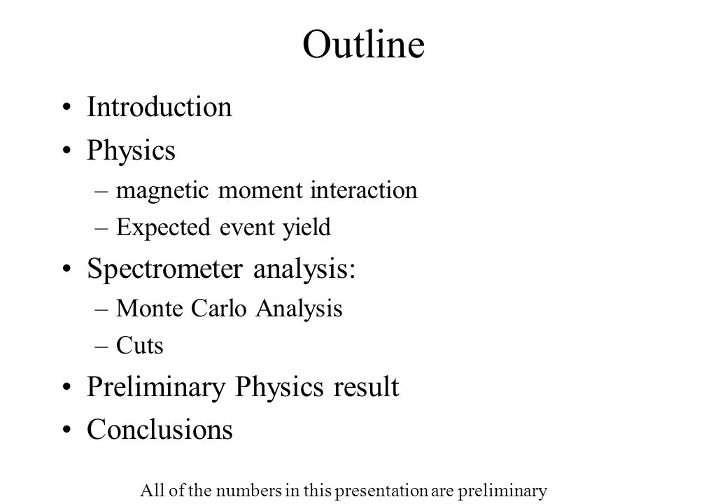 Outline Introduction Physics –magnetic moment interaction –Expected event yield Spectrometer analysis: –Monte Carlo Analysis –Cuts Preliminary Physics result Conclusions All of the numbers in this presentation are preliminary