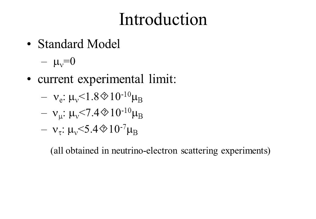 Introduction Standard Model –  =0 current experimental limit: – e :  <1.8  10 -10  B –  :  <7.4  10 -10  B –  :  <5.4  10 -7  B (all obtained in neutrino-electron scattering experiments)