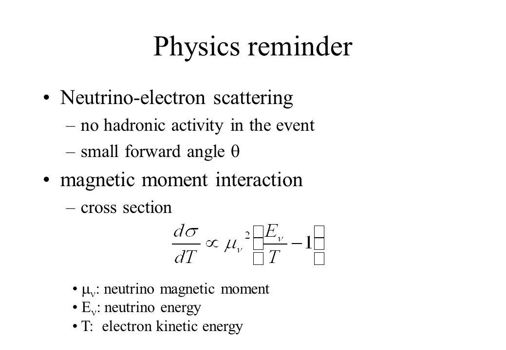 Physics reminder Neutrino-electron scattering –no hadronic activity in the event –small forward angle  magnetic moment interaction –cross section  : neutrino magnetic moment E : neutrino energy T: electron kinetic energy