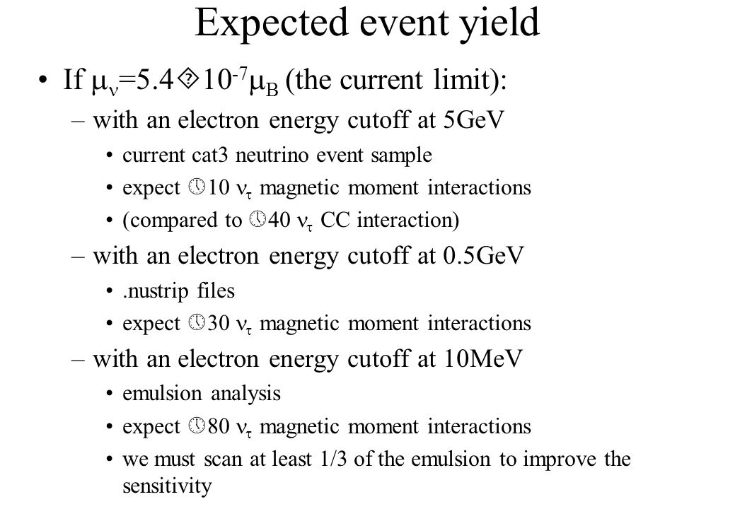 Expected event yield If  =5.4  10 -7  B (the current limit): –with an electron energy cutoff at 5GeV current cat3 neutrino event sample expect  10  magnetic moment interactions (compared to  40  CC interaction) –with an electron energy cutoff at 0.5GeV.nustrip files expect  30  magnetic moment interactions –with an electron energy cutoff at 10MeV emulsion analysis expect  80  magnetic moment interactions we must scan at least 1/3 of the emulsion to improve the sensitivity