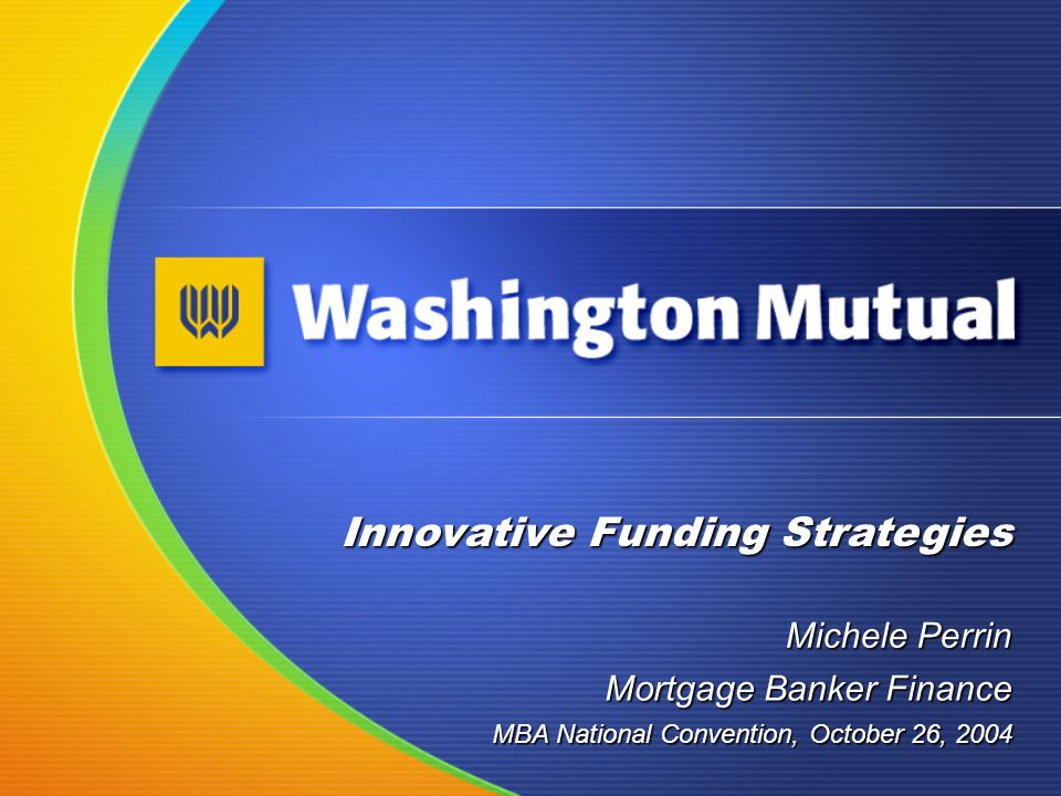 Innovative Funding Strategies Michele Perrin MBA National Convention, October 26, 2004 Mortgage Banker Finance