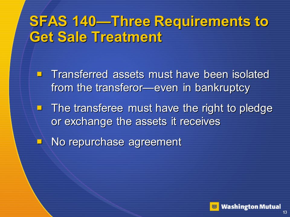13 SFAS 140—Three Requirements to Get Sale Treatment  Transferred assets must have been isolated from the transferor—even in bankruptcy  The transferee must have the right to pledge or exchange the assets it receives  No repurchase agreement