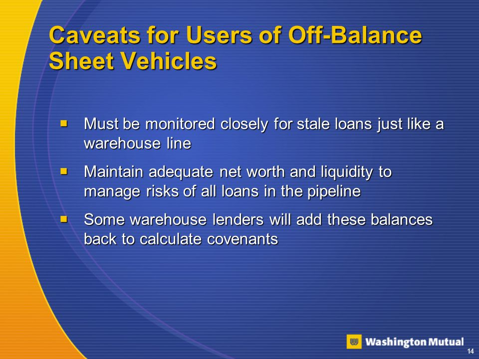 14 Caveats for Users of Off-Balance Sheet Vehicles  Must be monitored closely for stale loans just like a warehouse line  Maintain adequate net worth and liquidity to manage risks of all loans in the pipeline  Some warehouse lenders will add these balances back to calculate covenants